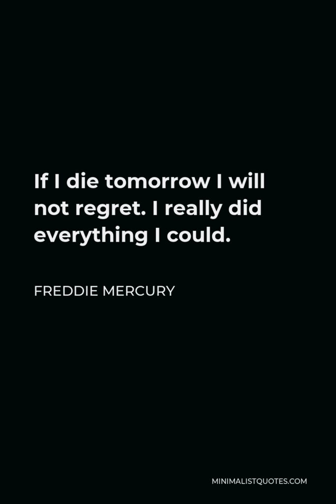 Freddie Mercury Quote - If I die tomorrow I will not regret. I really did everything I could.