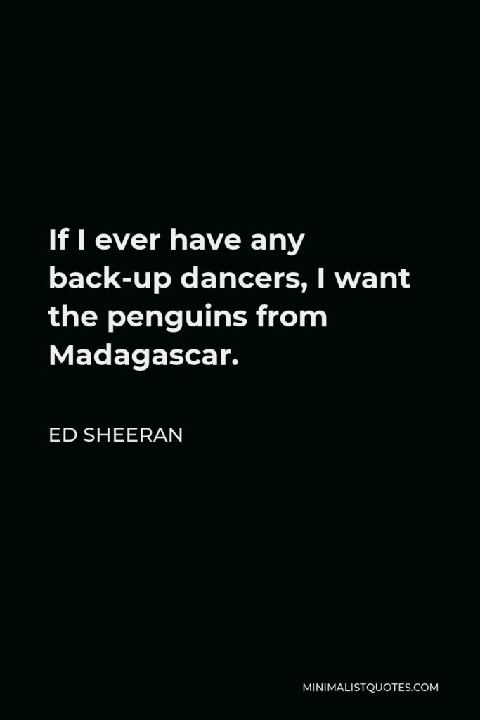Ed Sheeran Quote - If I ever have any back-up dancers, I want the penguins from Madagascar.