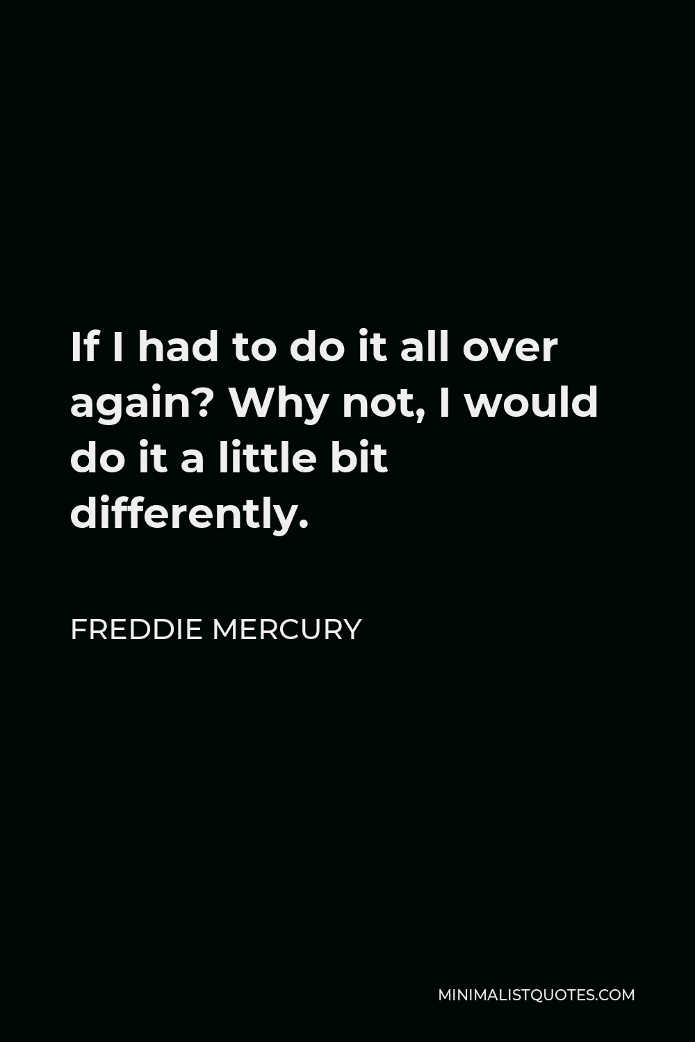 Freddie Mercury Quote - If I had to do it all over again? Why not, I would do it a little bit differently.