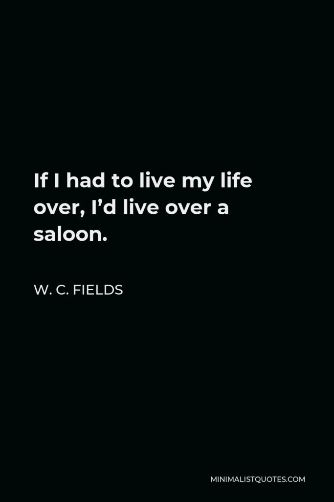 W. C. Fields Quote - If I had to live my life over, I'd live over a saloon.