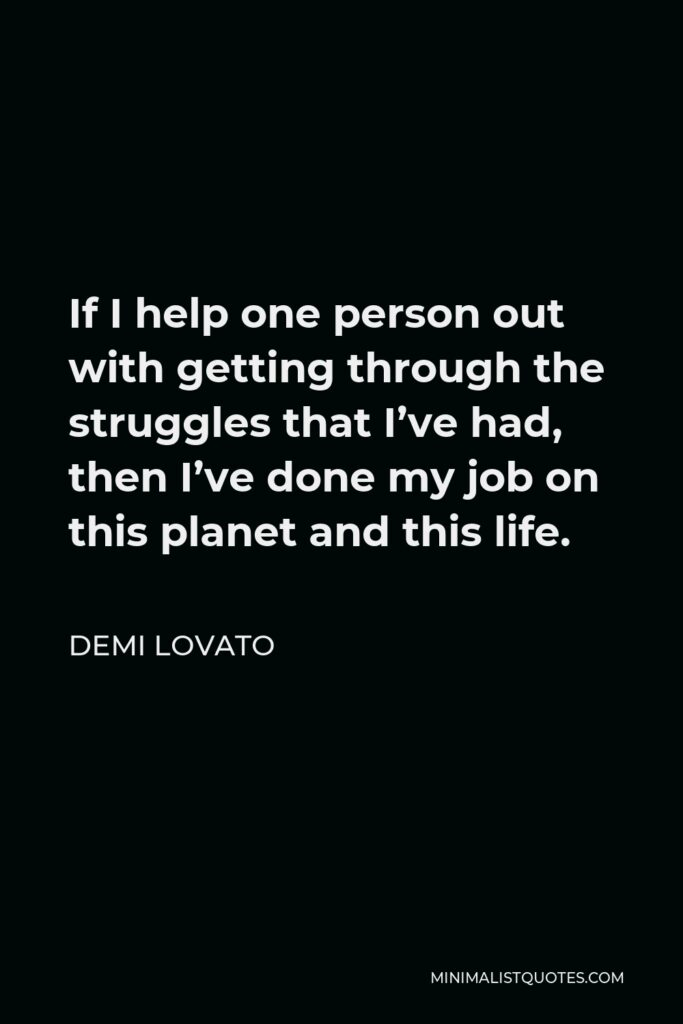 Demi Lovato Quote - If I help one person out with getting through the struggles that I've had, then I've done my job on this planet and this life.
