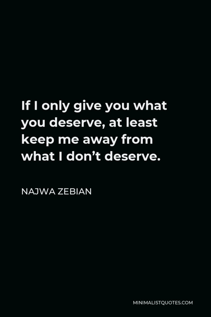 Najwa Zebian Quote - If I only give you what you deserve, at least keep me away from what I don't deserve.