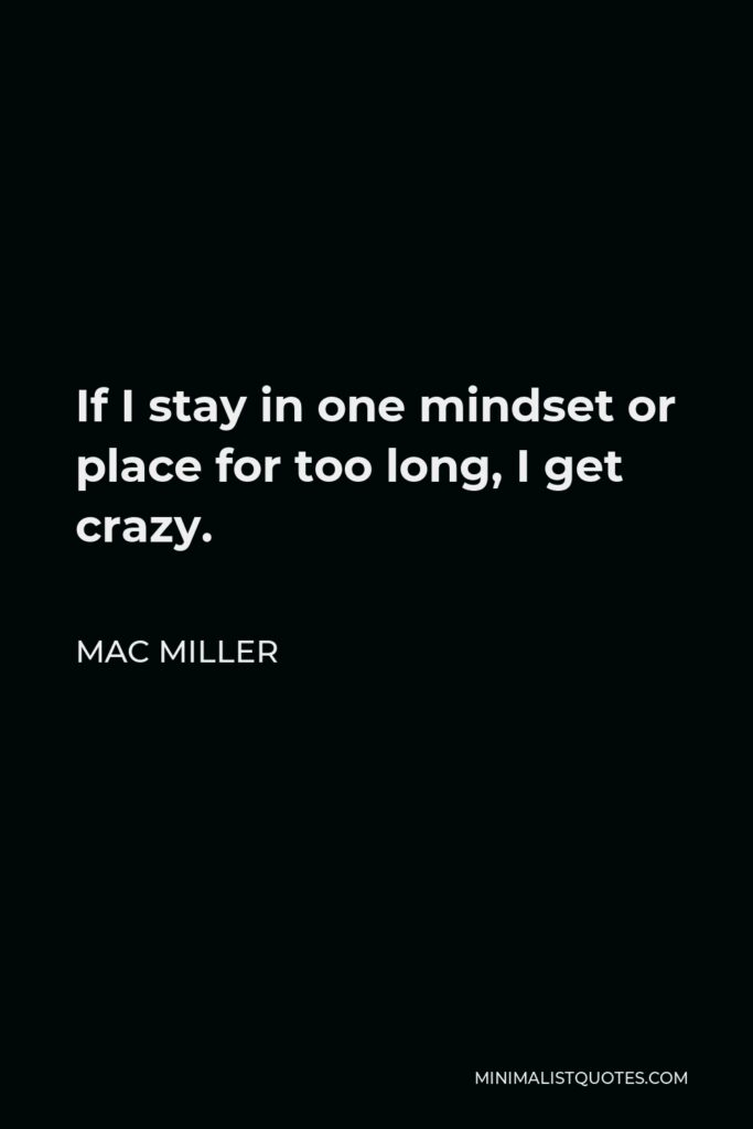 Mac Miller Quote - If I stay in one mindset or place for too long, I get crazy.