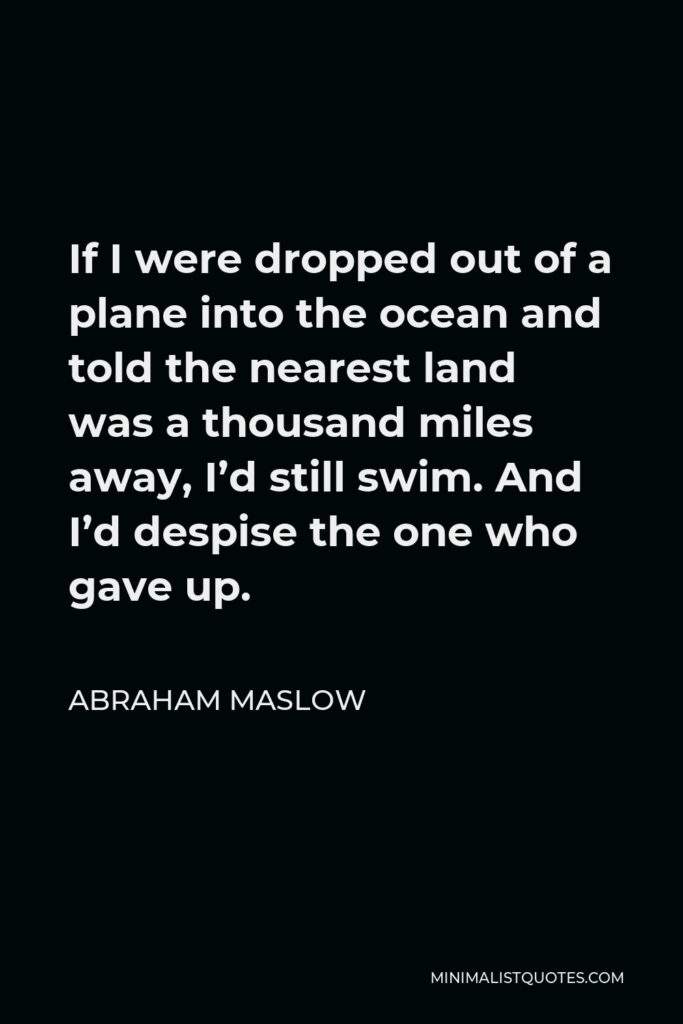 Abraham Maslow Quote - If I were dropped out of a plane into the ocean and told the nearest land was a thousand miles away, I'd still swim. And I'd despise the one who gave up.