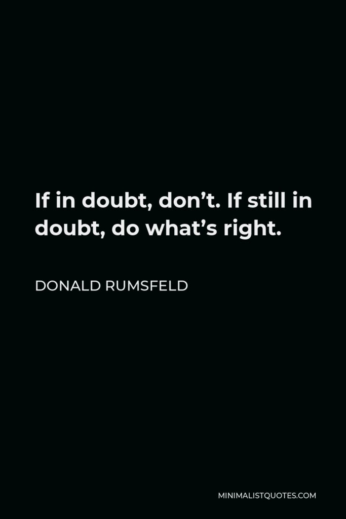 Donald Rumsfeld Quote - If in doubt, don't. If still in doubt, do what's right.