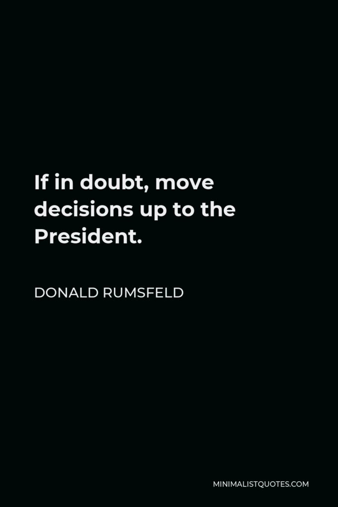 Donald Rumsfeld Quote - If in doubt, move decisions up to the President.