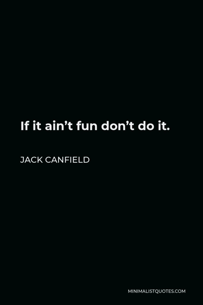 Jack Canfield Quote - If it ain't fun don't do it.