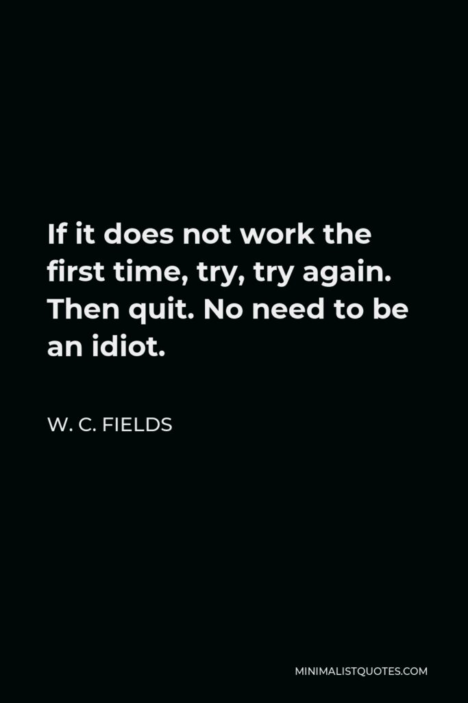 W. C. Fields Quote - If it does not work the first time, try, try again. Then quit. No need to be an idiot.