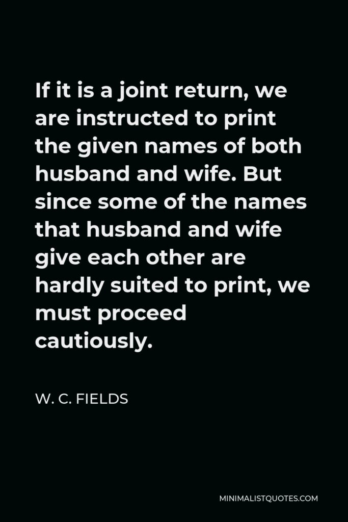 W. C. Fields Quote - If it is a joint return, we are instructed to print the given names of both husband and wife. But since some of the names that husband and wife give each other are hardly suited to print, we must proceed cautiously.