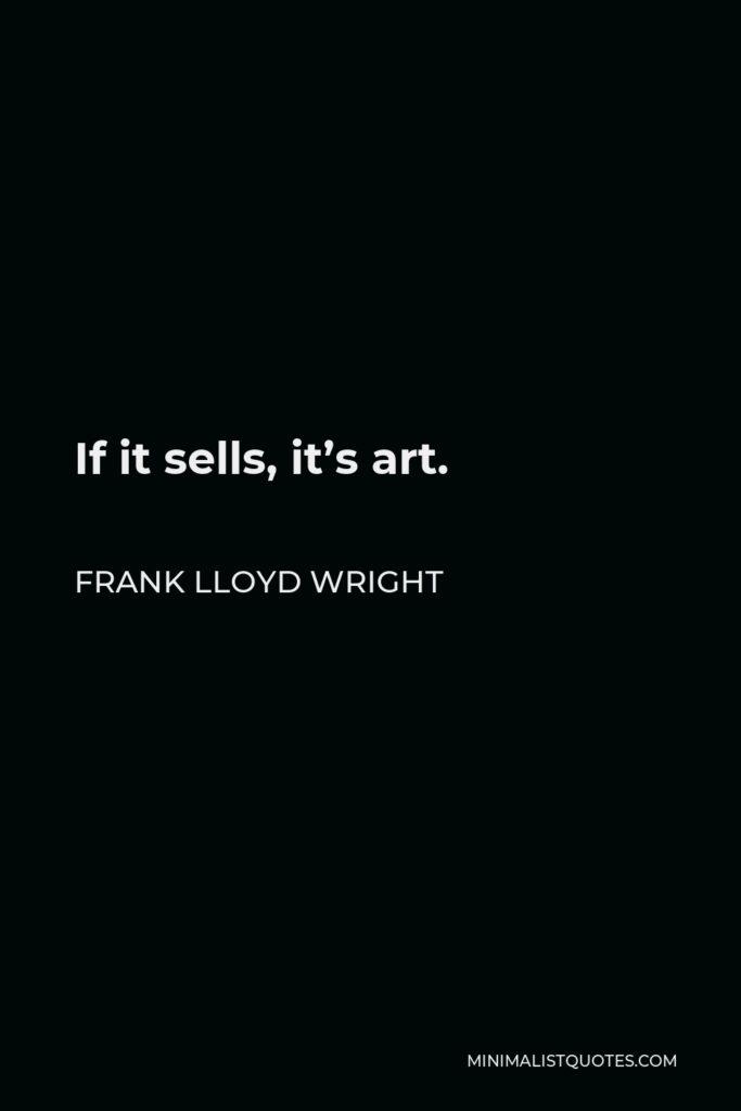 Frank Lloyd Wright Quote - If it sells, it's art.