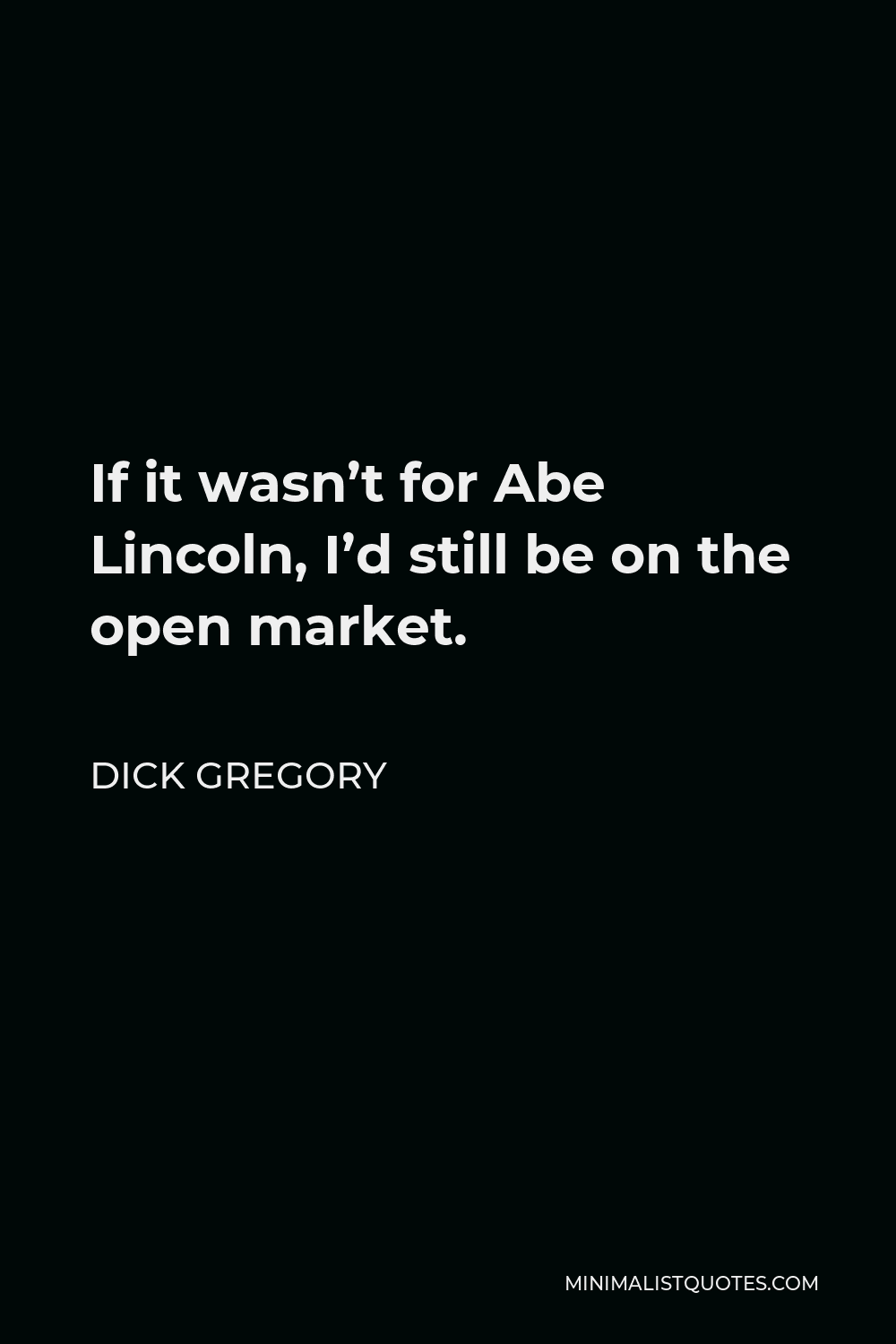Dick Gregory Quote - If it wasn't for Abe Lincoln, I'd still be on the open market.