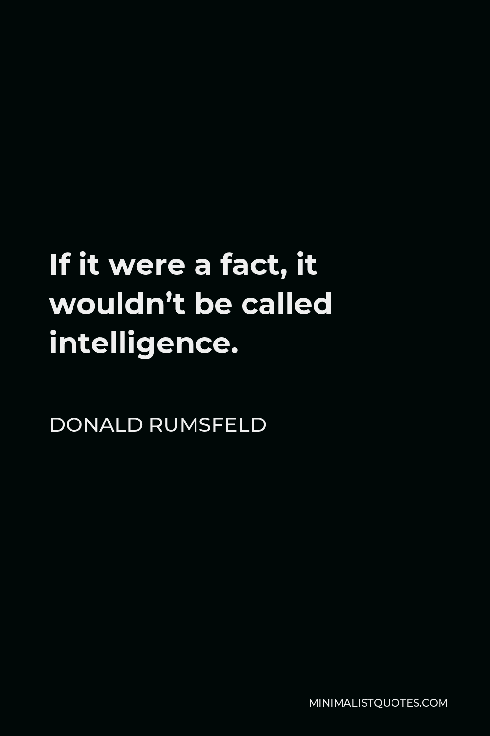 Donald Rumsfeld Quote - If it were a fact, it wouldn't be called intelligence.