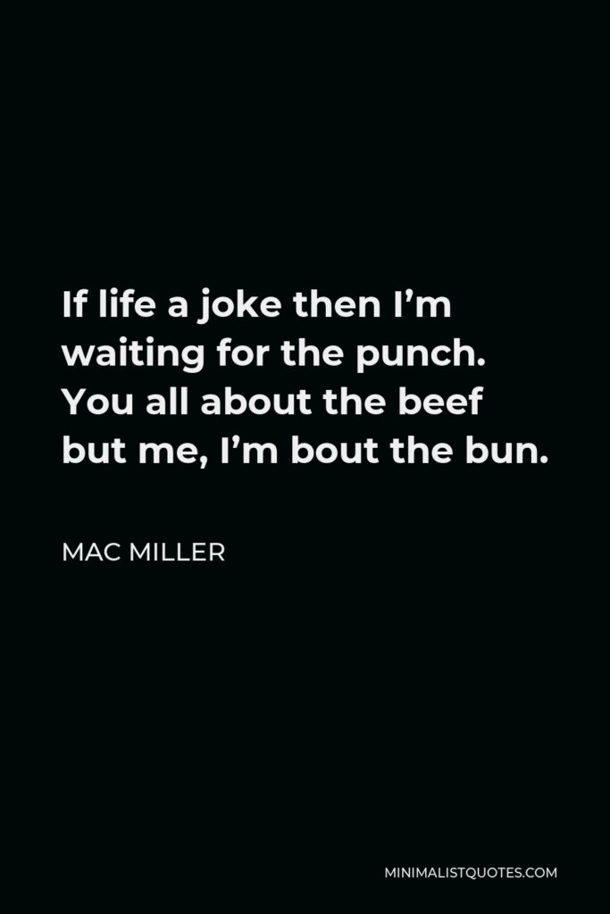 Mac Miller Quote - If life a joke then I'm waiting for the punch. You all about the beef but me, I'm bout the bun.