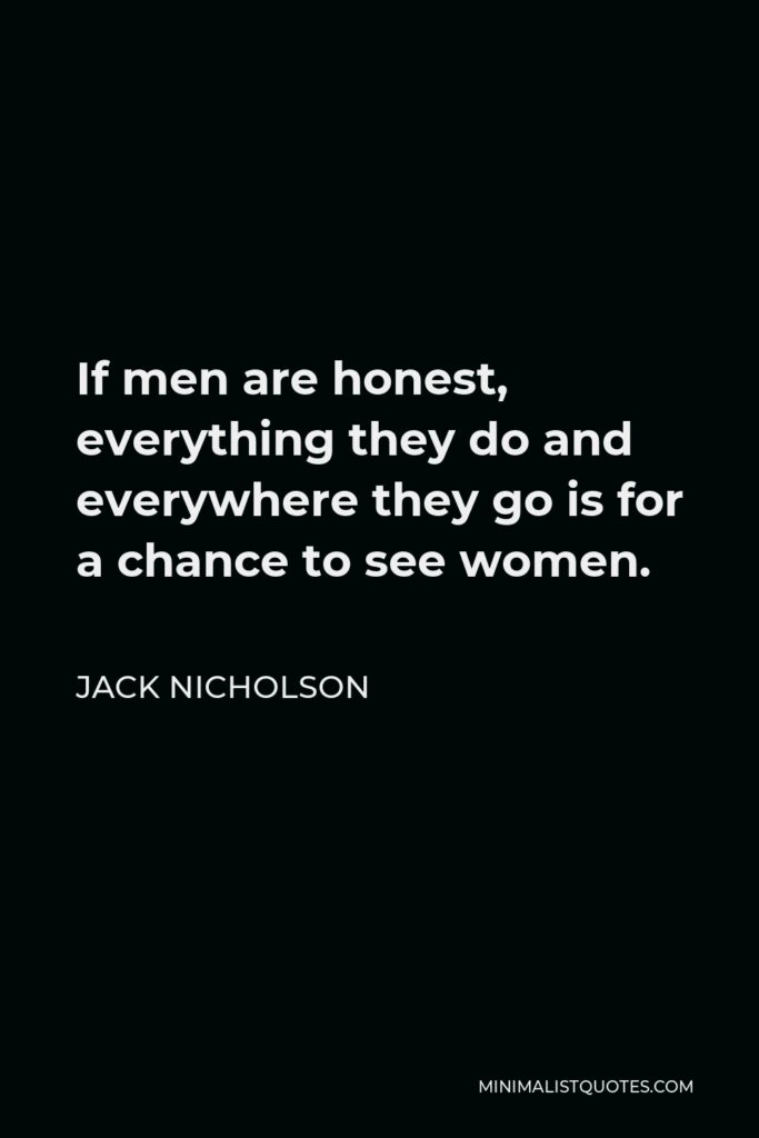 Jack Nicholson Quote - If men are honest, everything they do and everywhere they go is for a chance to see women.