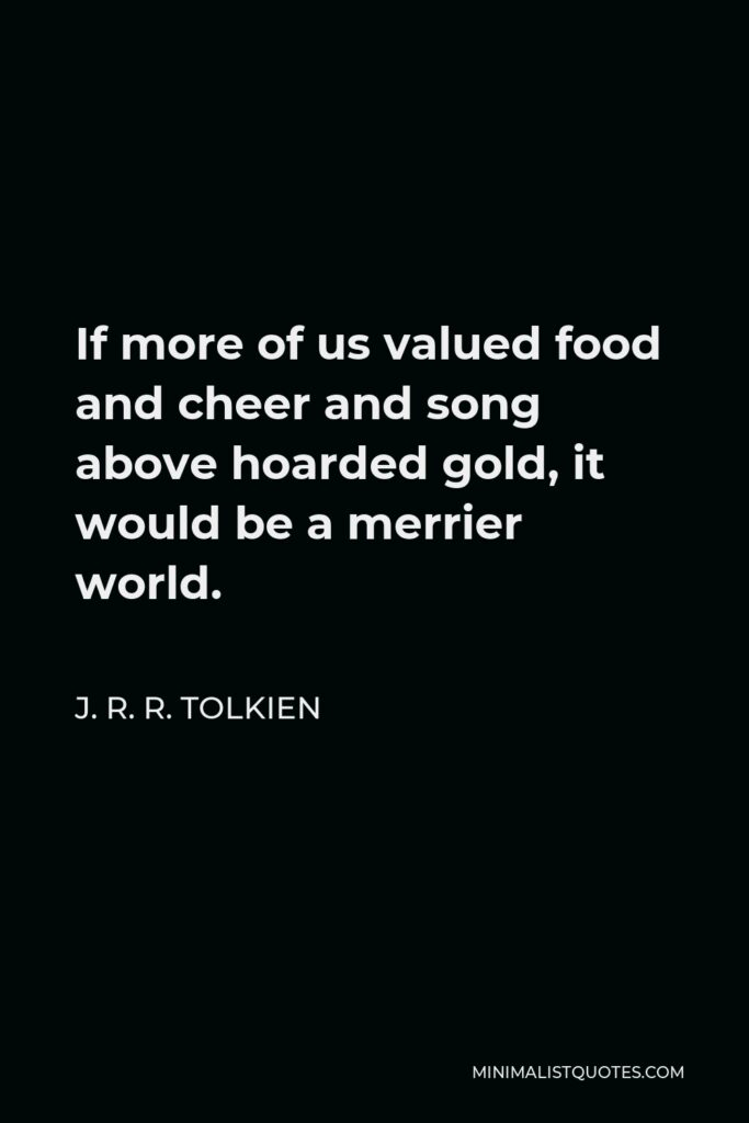 J. R. R. Tolkien Quote - If more of us valued food and cheer and song above hoarded gold, it would be a merrier world.