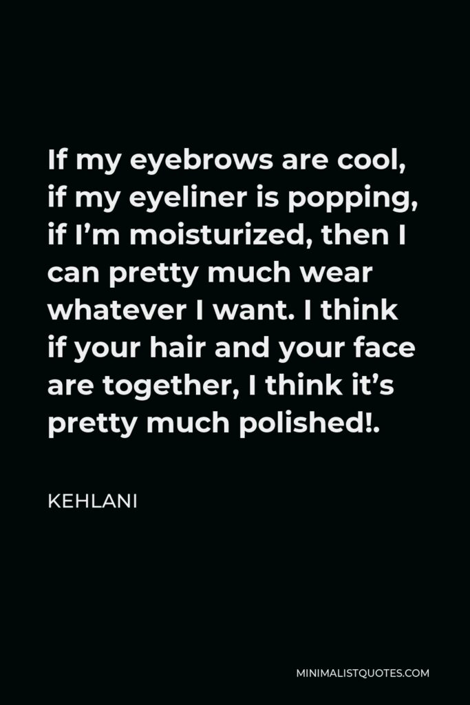 Kehlani Quote - If my eyebrows are cool, if my eyeliner is popping, if I'm moisturized, then I can pretty much wear whatever I want. I think if your hair and your face are together, I think it's pretty much polished!.