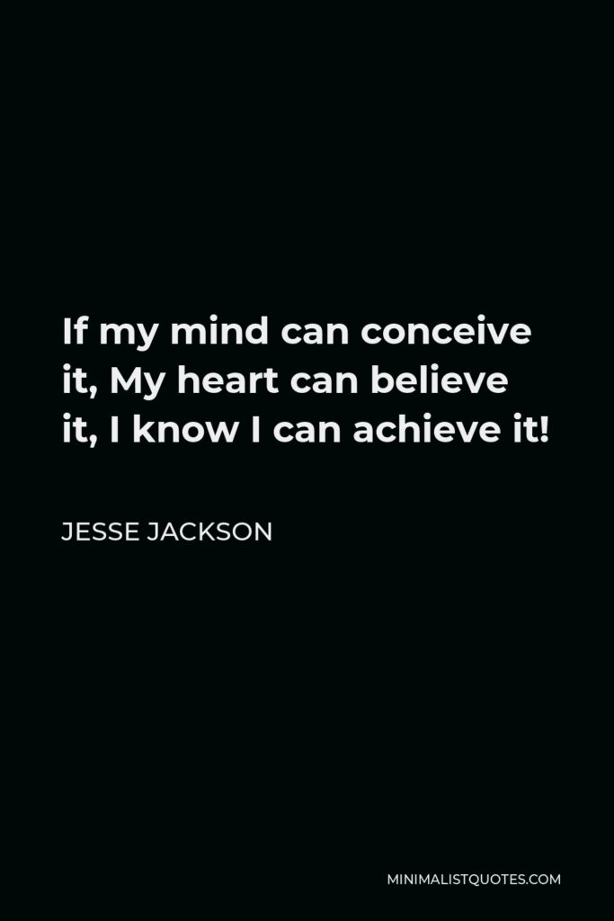 Jesse Jackson Quote - If my mind can conceive it, My heart can believe it, I know I can achieve it!