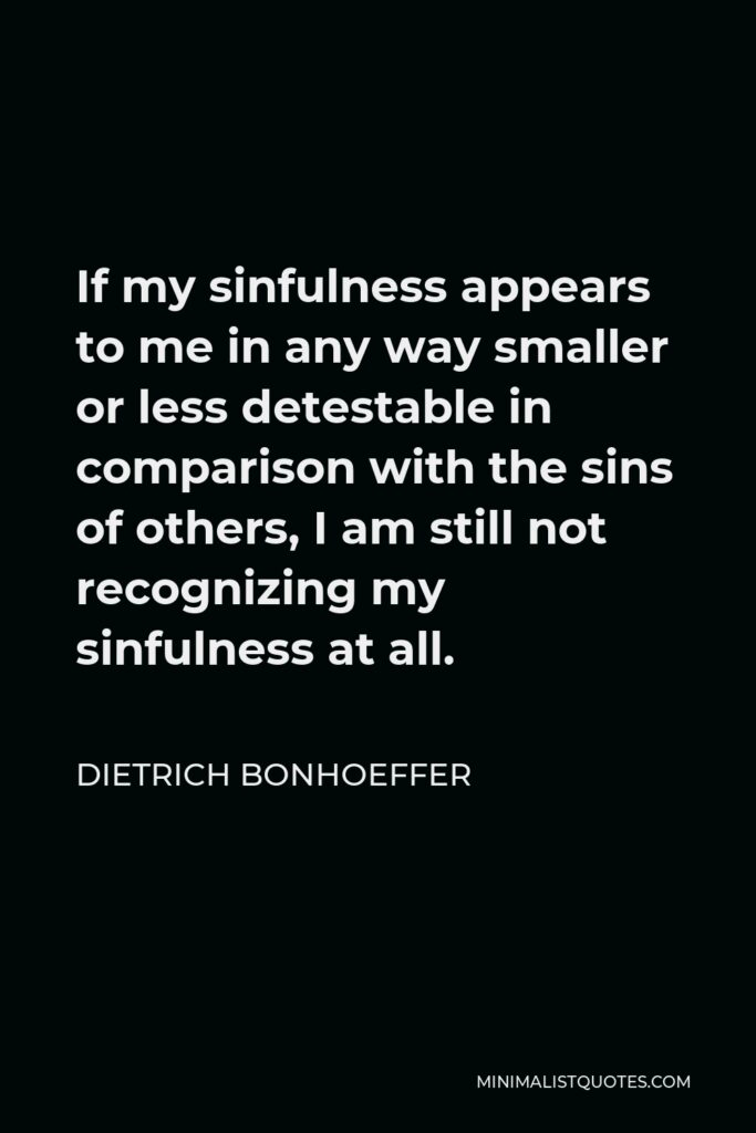 Dietrich Bonhoeffer Quote - If my sinfulness appears to me in any way smaller or less detestable in comparison with the sins of others, I am still not recognizing my sinfulness at all.