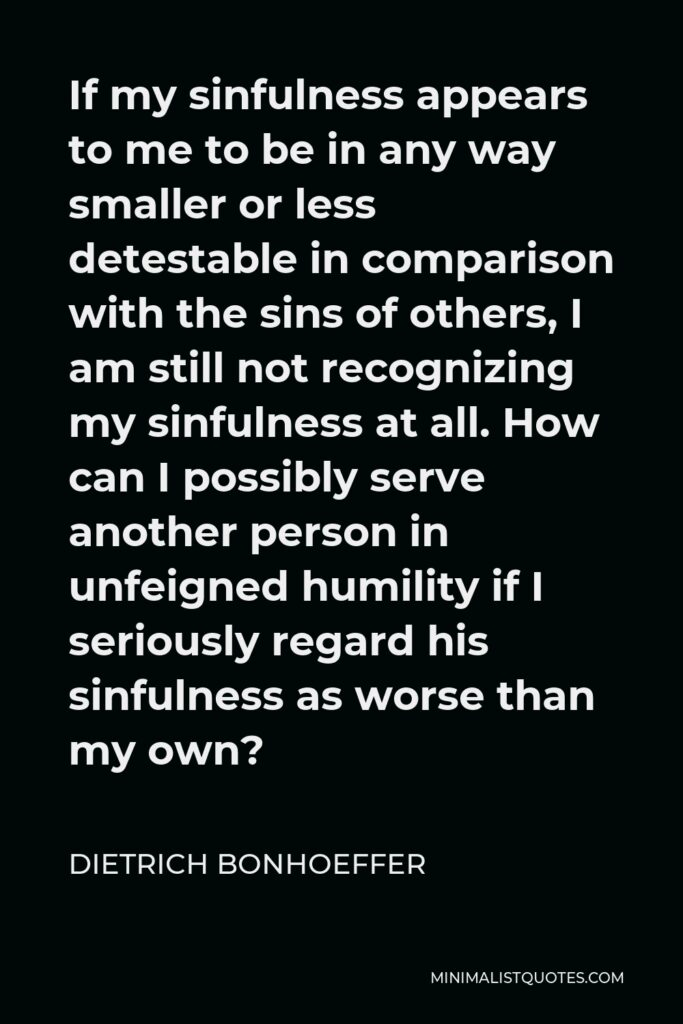 Dietrich Bonhoeffer Quote - If my sinfulness appears to me to be in any way smaller or less detestable in comparison with the sins of others, I am still not recognizing my sinfulness at all. How can I possibly serve another person in unfeigned humility if I seriously regard his sinfulness as worse than my own?
