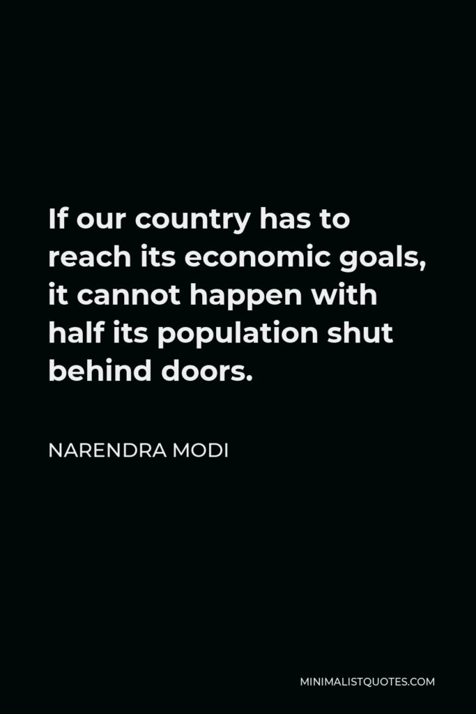 Narendra Modi Quote - If our country has to reach its economic goals, it cannot happen with half its population shut behind doors.