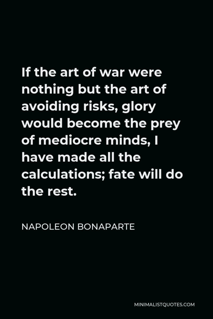 Napoleon Bonaparte Quote - If the art of war were nothing but the art of avoiding risks, glory would become the prey of mediocre minds, I have made all the calculations; fate will do the rest.