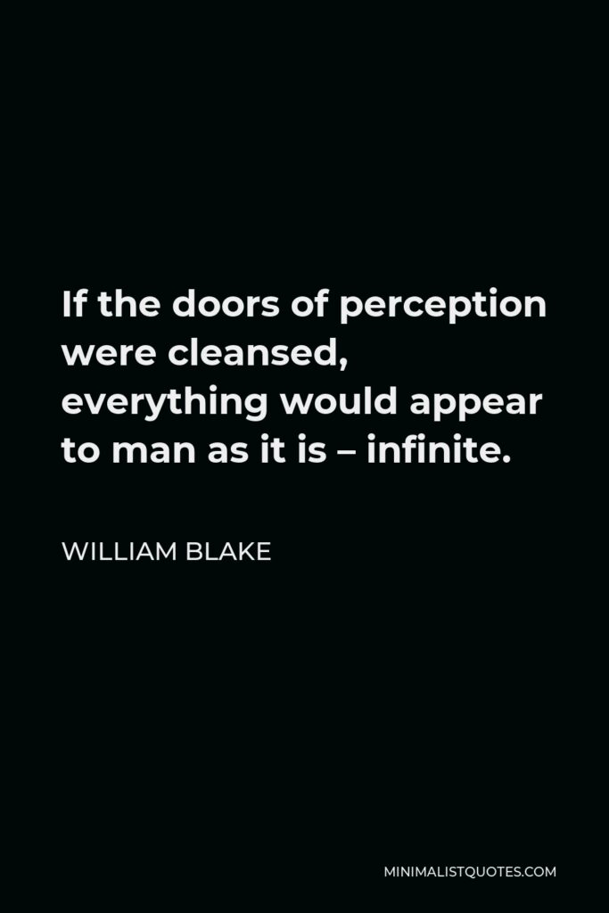 William Blake Quote - If the doors of perception were cleansed, everything would appear to man as it is – infinite.