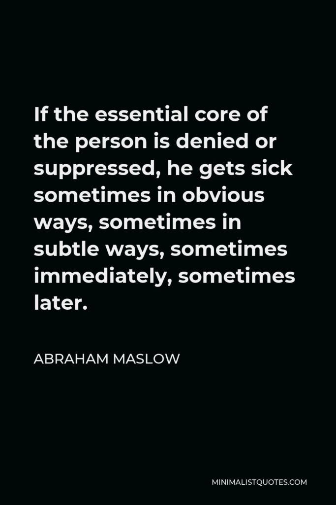 Abraham Maslow Quote - If the essential core of the person is denied or suppressed, he gets sick sometimes in obvious ways, sometimes in subtle ways, sometimes immediately, sometimes later.