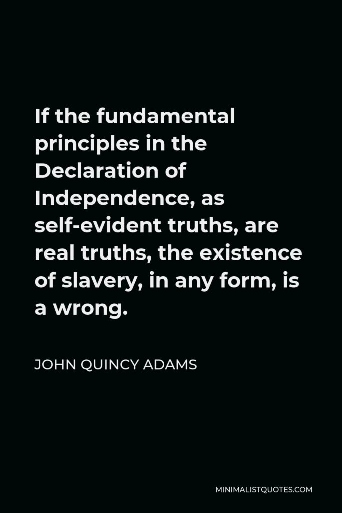John Quincy Adams Quote - If the fundamental principles in the Declaration of Independence, as self-evident truths, are real truths, the existence of slavery, in any form, is a wrong.