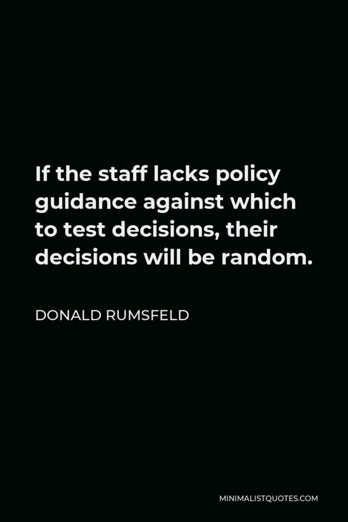 Donald Rumsfeld Quote - If the staff lacks policy guidance against which to test decisions, their decisions will be random.