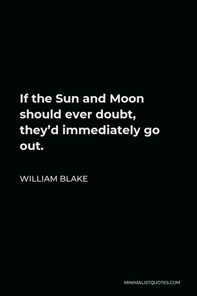 William Blake Quote - If the Sun and Moon should ever doubt, they'd immediately go out.