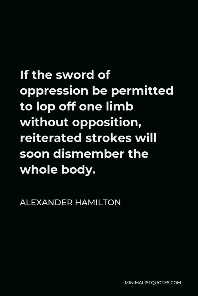 Alexander Hamilton Quote - If the sword of oppression be permitted to lop off one limb without opposition, reiterated strokes will soon dismember the whole body.