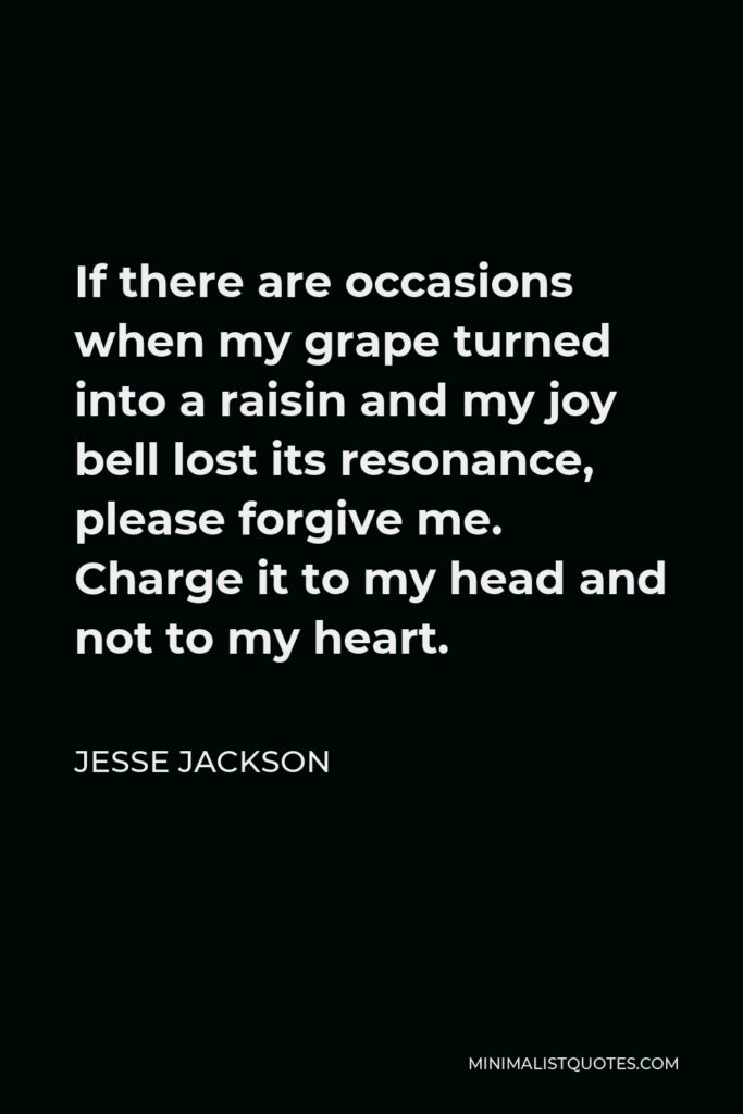 Jesse Jackson Quote - If there are occasions when my grape turned into a raisin and my joy bell lost its resonance, please forgive me. Charge it to my head and not to my heart.