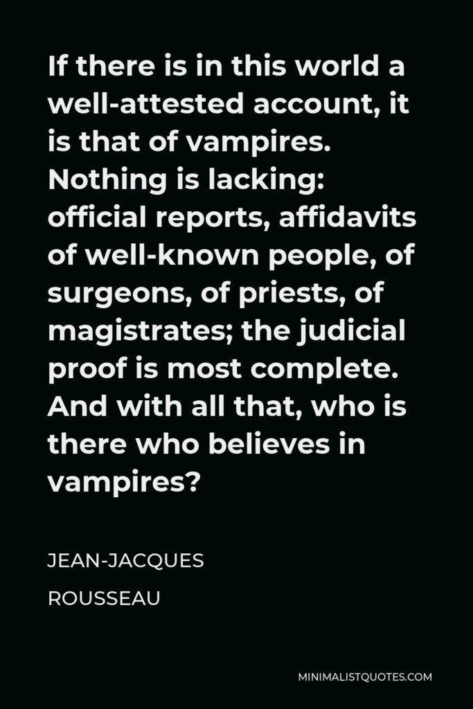 Jean-Jacques Rousseau Quote - If there is in this world a well-attested account, it is that of vampires. Nothing is lacking: official reports, affidavits of well-known people, of surgeons, of priests, of magistrates; the judicial proof is most complete. And with all that, who is there who believes in vampires?
