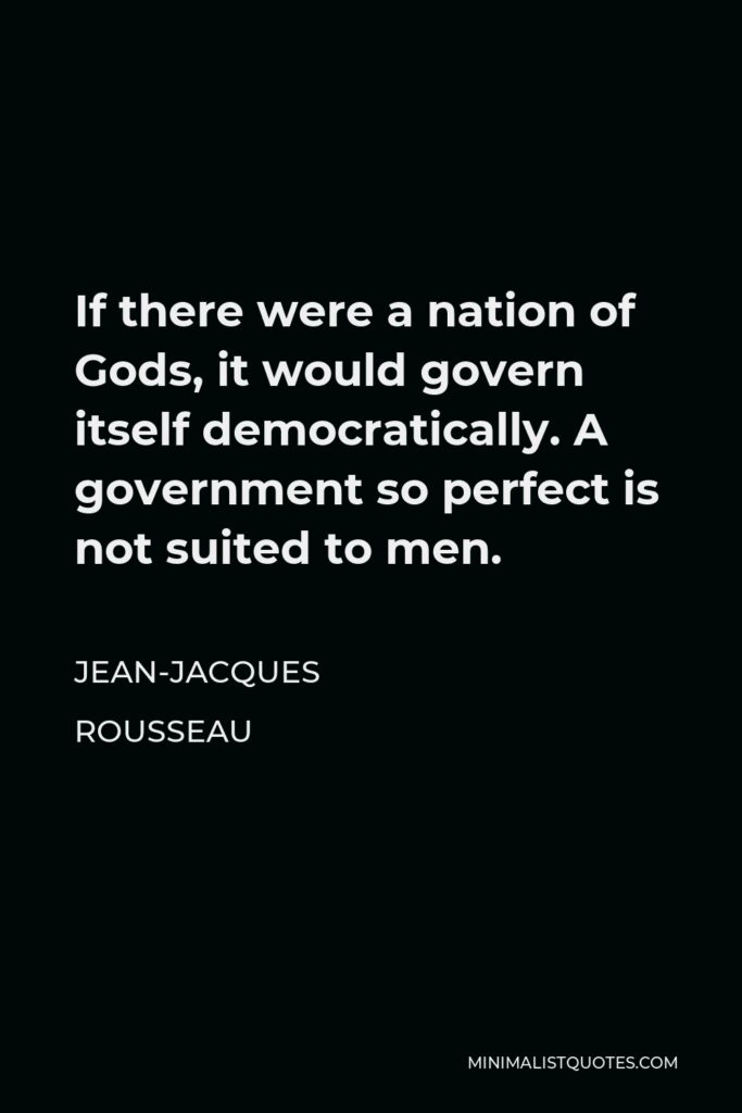 Jean-Jacques Rousseau Quote - If there were a nation of Gods, it would govern itself democratically. A government so perfect is not suited to men.
