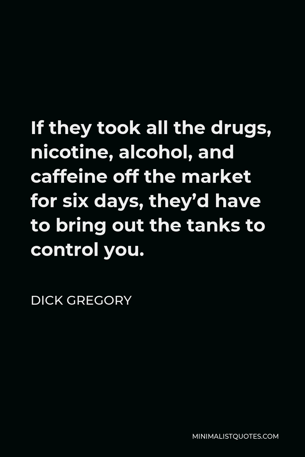 Dick Gregory Quote - If they took all the drugs, nicotine, alcohol, and caffeine off the market for six days, they'd have to bring out the tanks to control you.