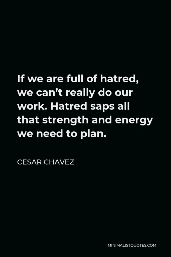 Cesar Chavez Quote - If we are full of hatred, we can't really do our work. Hatred saps all that strength and energy we need to plan.