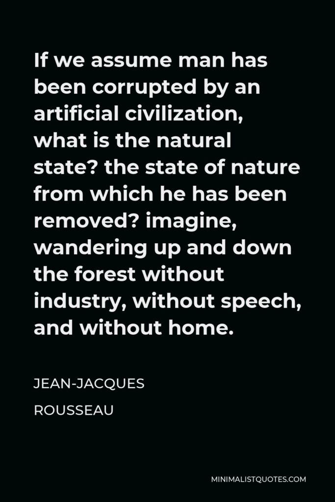 Jean-Jacques Rousseau Quote - If we assume man has been corrupted by an artificial civilization, what is the natural state? the state of nature from which he has been removed? imagine, wandering up and down the forest without industry, without speech, and without home.