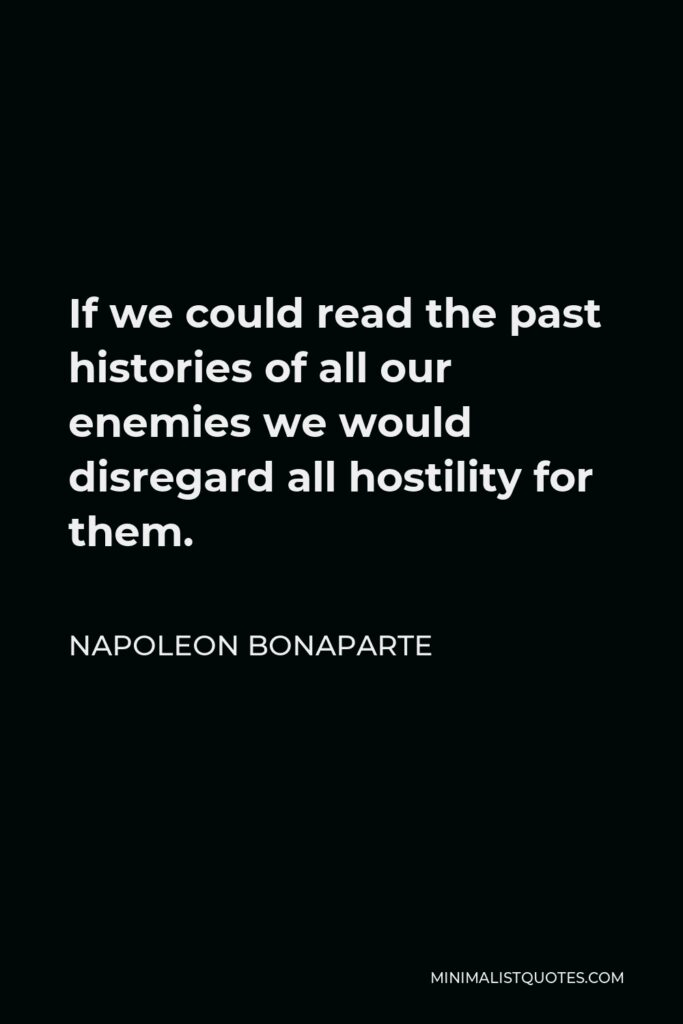 Napoleon Bonaparte Quote - If we could read the past histories of all our enemies we would disregard all hostility for them.