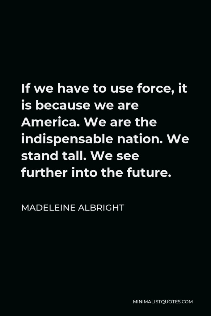 Madeleine Albright Quote - If we have to use force, it is because we are America. We are the indispensable nation. We stand tall. We see further into the future.