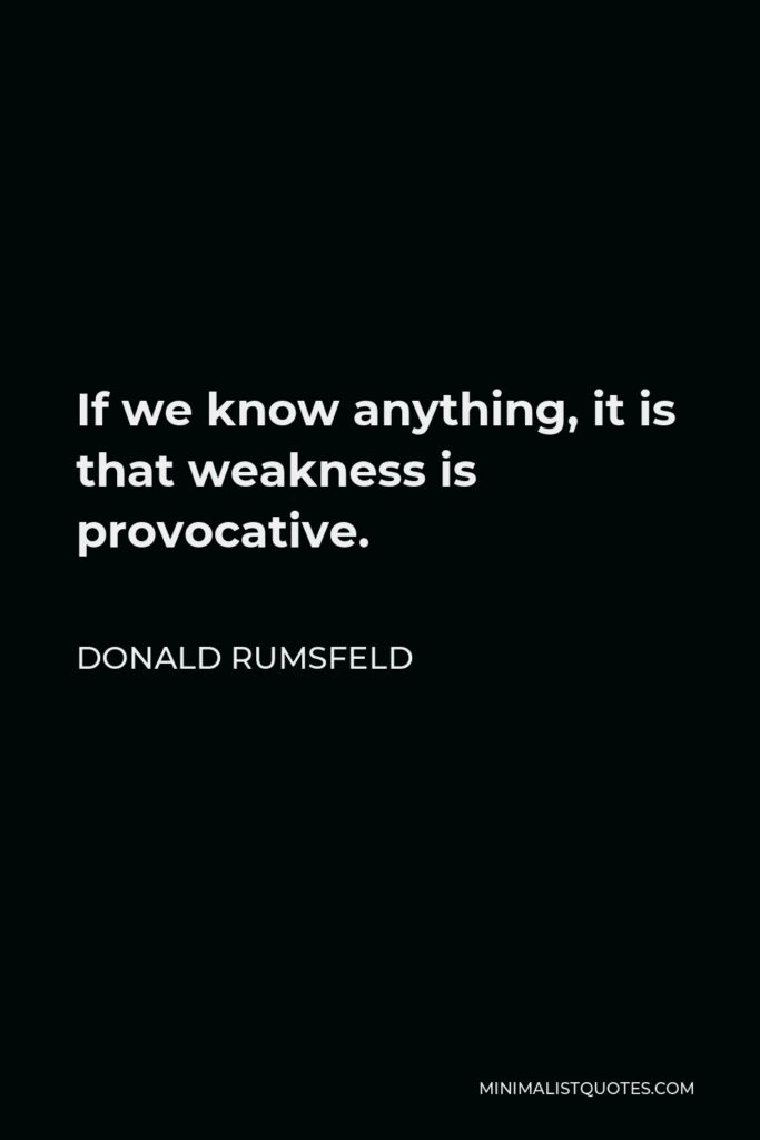 Donald Rumsfeld Quote - If we know anything, it is that weakness is provocative.