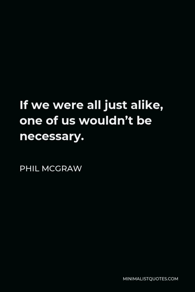 Phil McGraw Quote - If we were all just alike, one of us wouldn't be necessary.