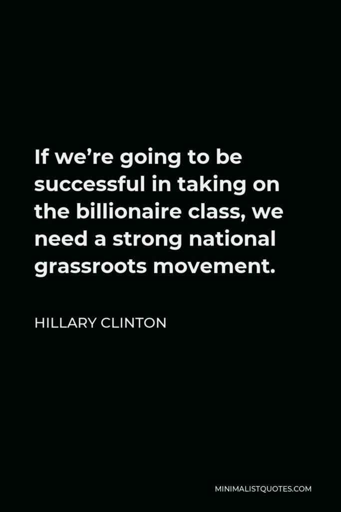Hillary Clinton Quote - If we're going to be successful in taking on the billionaire class, we need a strong national grassroots movement.