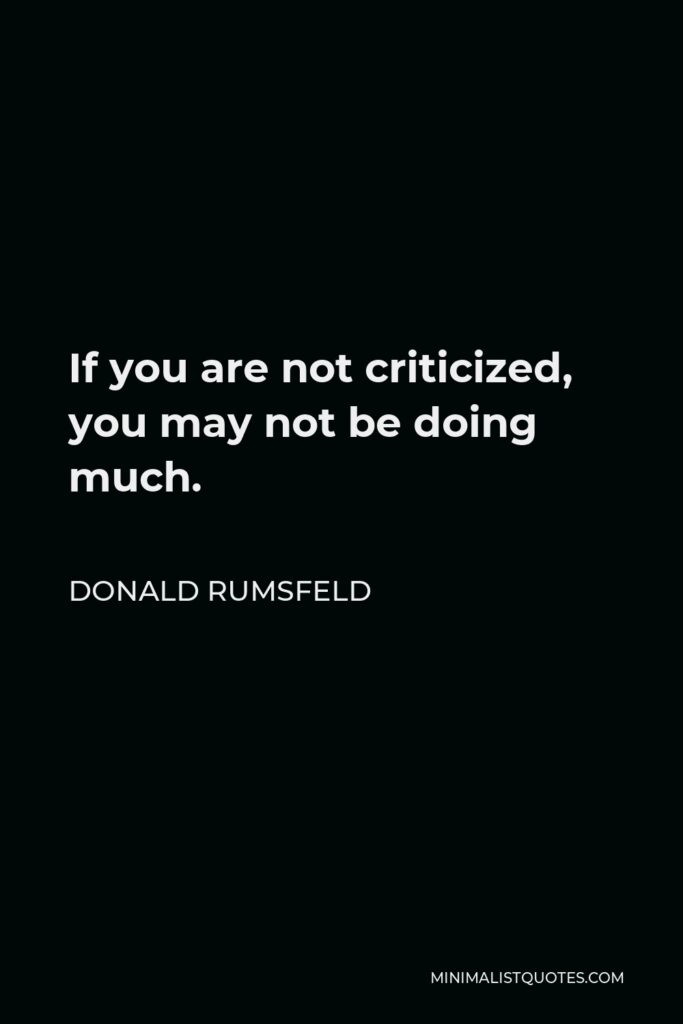 Donald Rumsfeld Quote - If you are not criticized, you may not be doing much.