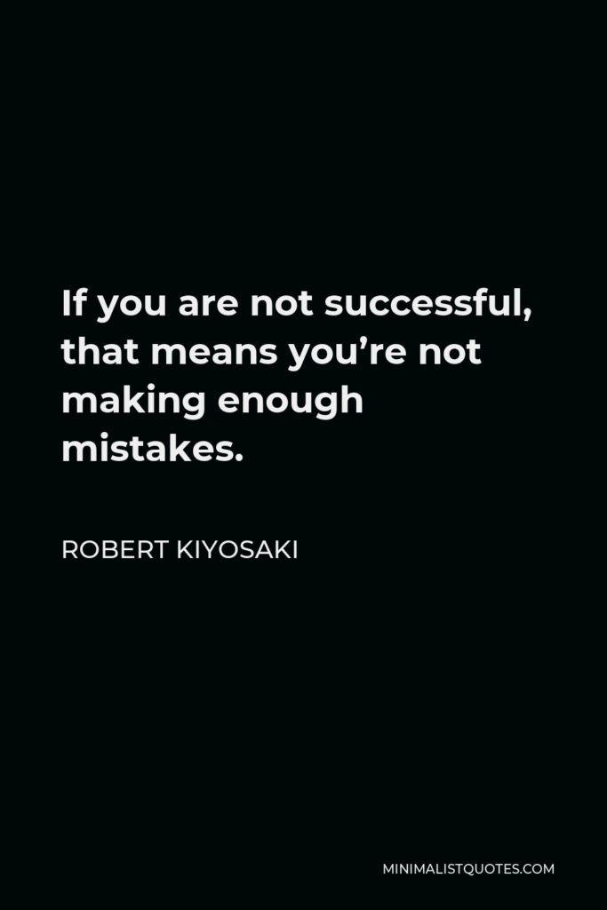 Robert Kiyosaki Quote - If you are not successful, that means you're not making enough mistakes.