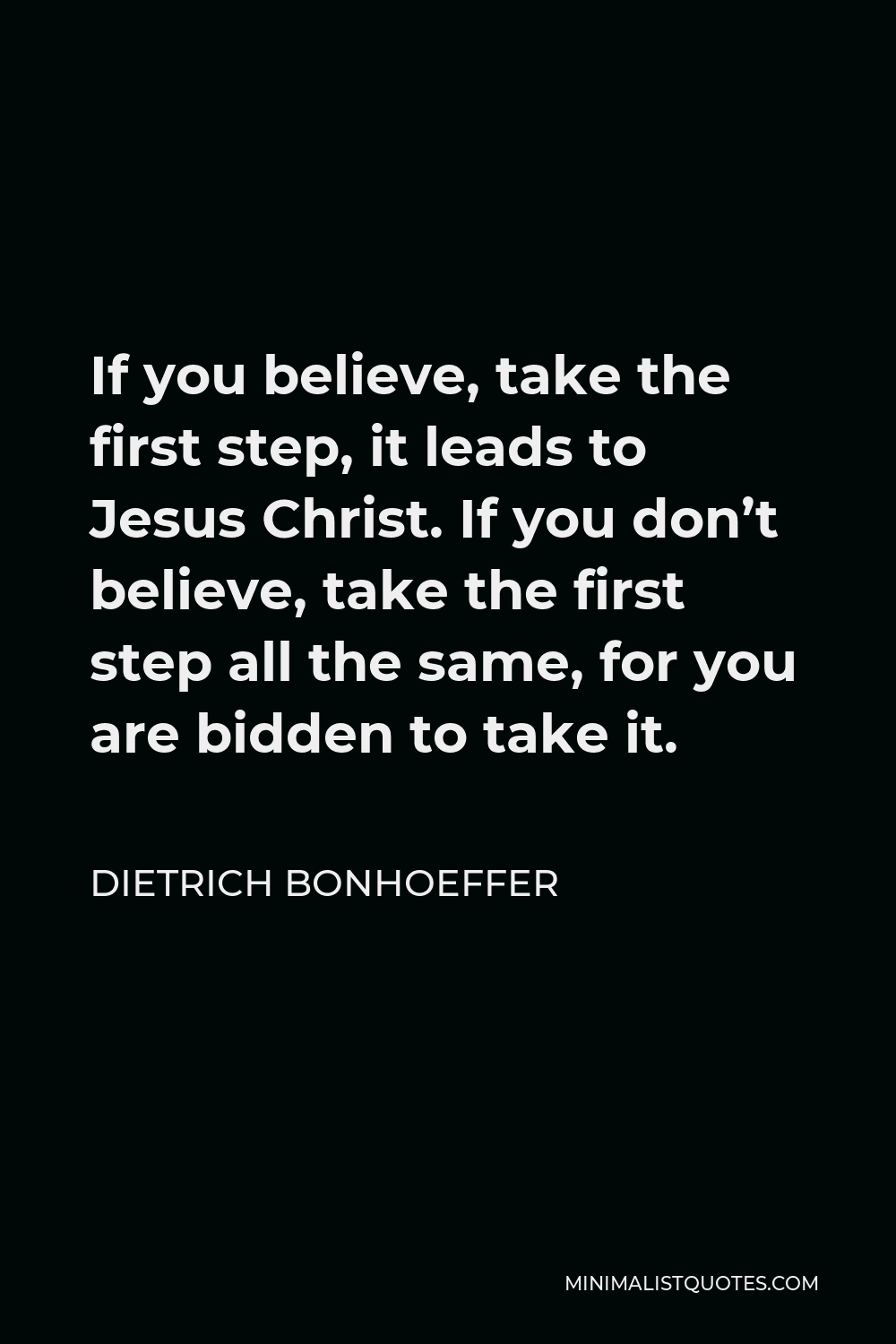 Dietrich Bonhoeffer Quote - If you believe, take the first step, it leads to Jesus Christ. If you don't believe, take the first step all the same, for you are bidden to take it.