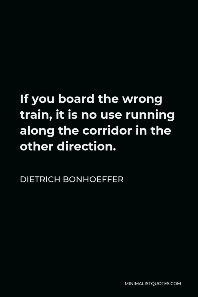 Dietrich Bonhoeffer Quote - If you board the wrong train, it is no use running along the corridor in the other direction.