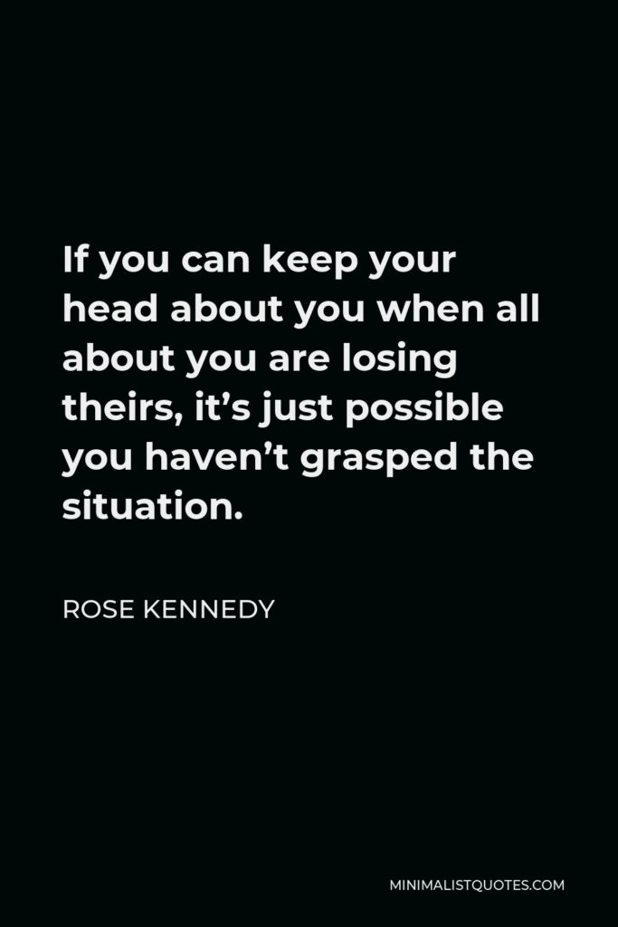 Rose Kennedy Quote - If you can keep your head about you when all about you are losing theirs, it's just possible you haven't grasped the situation.