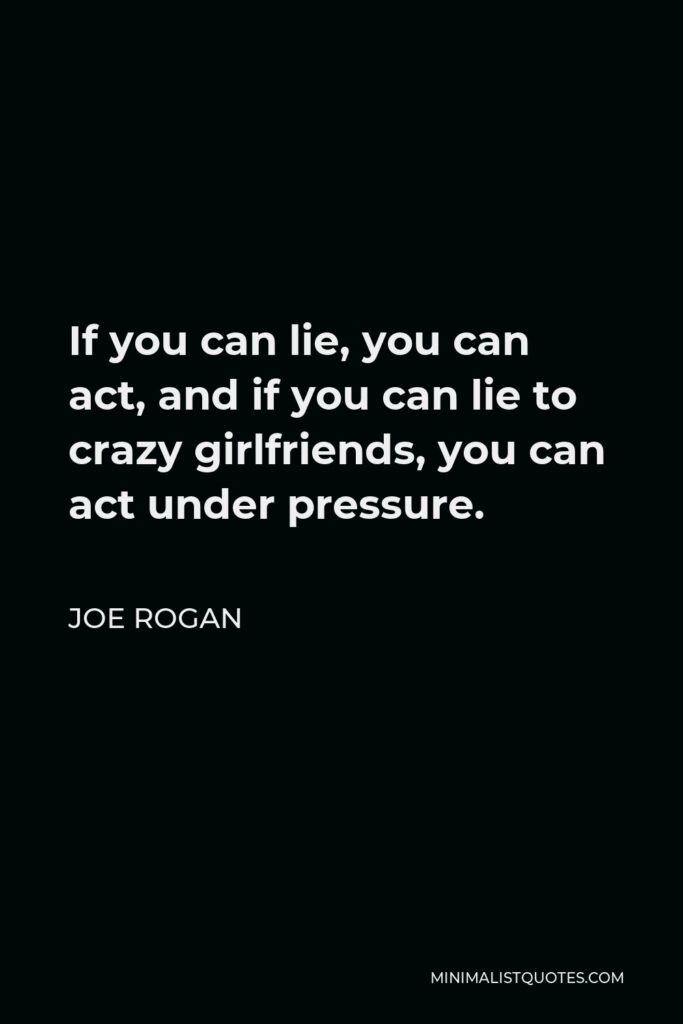 Joe Rogan Quote - If you can lie, you can act, and if you can lie to crazy girlfriends, you can act under pressure.