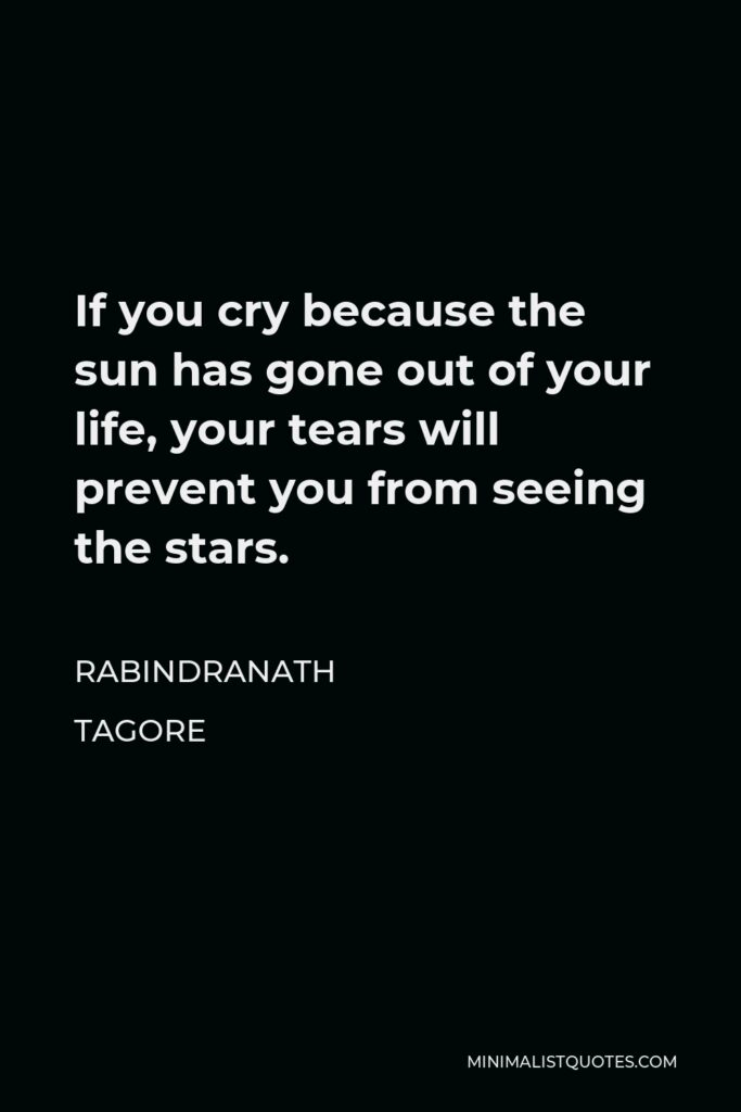 Rabindranath Tagore Quote - If you cry because the sun has gone out of your life, your tears will prevent you from seeing the stars.