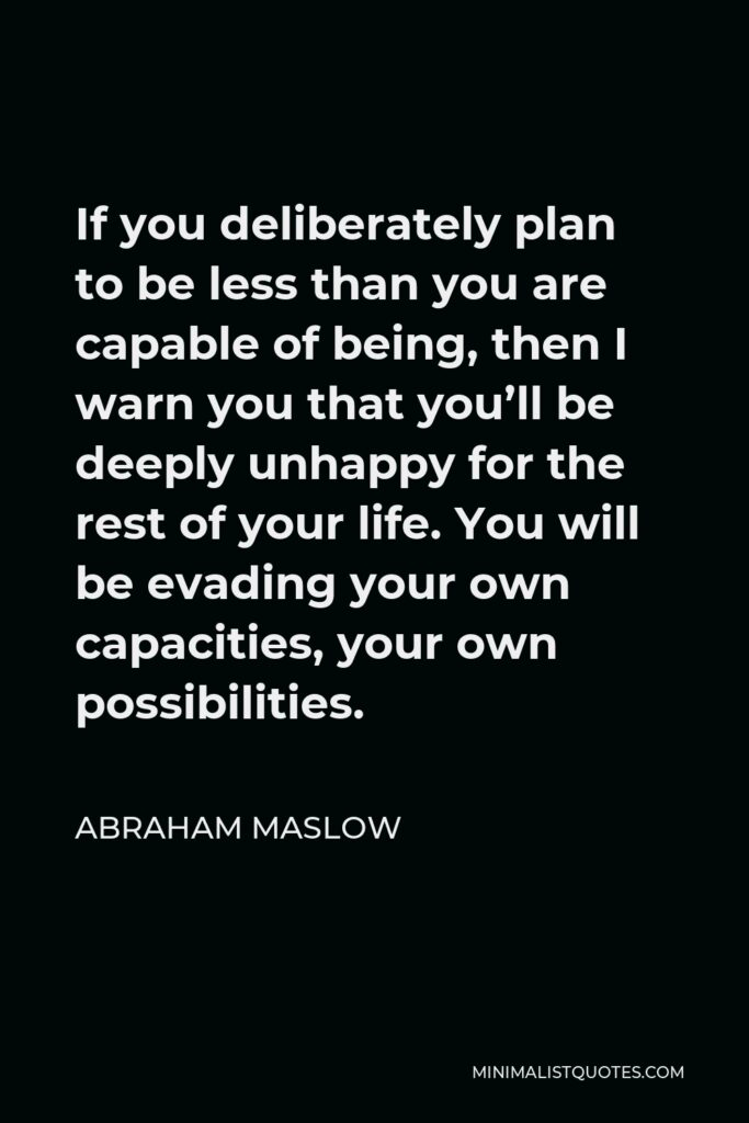 Abraham Maslow Quote - If you deliberately plan to be less than you are capable of being, then I warn you that you'll be deeply unhappy for the rest of your life. You will be evading your own capacities, your own possibilities.